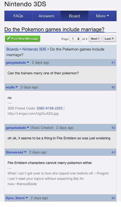 Blade, Dank, and Fire: Nintendo 3DS  FAQs  More  Answers  Board  Do the Pokemon games include marriage?  Page 1  of 4 Next Last»  Post New Message  Boards Nintendo 3DS Do the Pokemon games include  marriage?  gangstadude  2 days ago  #1  Can the trainers marry one of their pokemon?  ecylis 2 days ago  3DS Friend Code: 3582-9158-2225  http://i.imgur.com/UgocJQG.jpg  gangstadude  (opic Creator) 2 days ago  oh ok, it seems to be a thing in Fire Emblem so was just wndering  Starwars4J 2 days ago  Fire Emblem characters cannot marry pokemon either  What I can't get over is how she ripped one testicle off.. Frogstir  can't read your topics without expecting Bel Air  now. Kensai Blade  no Storm 2 days ago