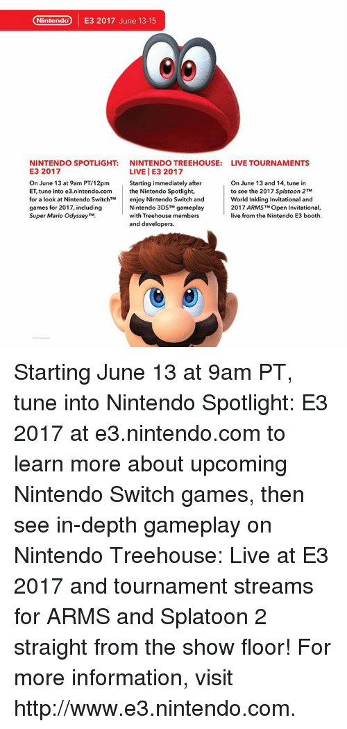 Dank, Nintendo, and Super Mario: Nintendo  E3 2017 June 13-15  NINTENDO SPOTLIGHT: NINTENDO TREEHOUSE  LIVE TOURNAMENTS  E3 2017  LIVE I E3 2017  On June 13 at 9am PT/12pm  Starting immediately after  On June 13 and 14, tune in  ET, tune into e3.nintendo.com the Nintendo Spotlight,  to see the 2017 Splatoon 2TM  for a look at Nintendo Switch M  enjoy Nintendo Switch and  World Inkling Invitational and  Nintendo 3DSTM gameplay  2017 ARMSTMOpen Invitational,  games for 2017, including  Super Mario OdysseyTM  with Treehouse members  live from the Nintendo E3 booth.  and developers. Starting June 13 at 9am PT, tune into Nintendo Spotlight: E3 2017 at e3.nintendo.com to learn more about upcoming Nintendo Switch games, then see in-depth gameplay on Nintendo Treehouse: Live at E3 2017 and tournament streams for ARMS and Splatoon 2 straight from the show floor!  For more information, visit http://www.e3.nintendo.com.