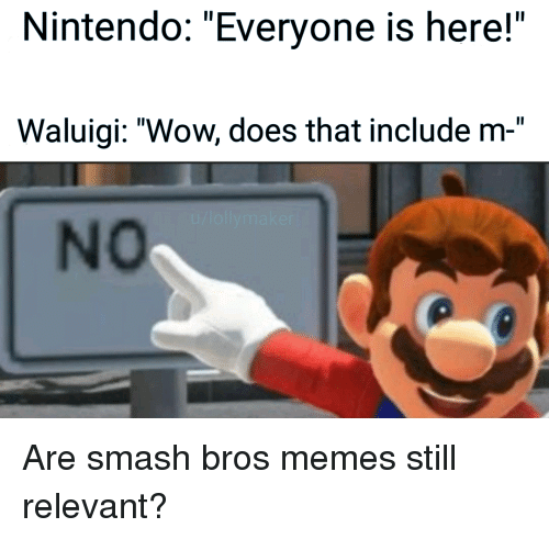 "Memes, Nintendo, and Smashing: Nintendo: ""Everyone is here!""  Waluigi: ""Wow, does that include m-""  No Are smash bros memes still relevant?"