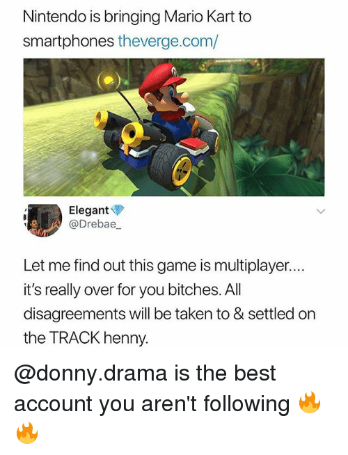 Funny, Mario Kart, and Nintendo: Nintendo is bringing Mario Kart to  smartphones theverge.com/  Elegant  @Drebae,  Let me find out this game is multiplayer..  it's really over for you bitches. All  disagreements will be taken to & settled on  the TRACK henny @donny.drama is the best account you aren't following 🔥🔥