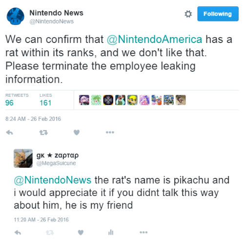 appreciate it: Nintendo News  @NintendoNews  Following  We can confirm that @NintendoAmerica has a  rat within its ranks, and we don't like that.  Please terminate the employee leaking  information  RETWEETS  LIKES  96  8:24 AM- 26 Feb 2016   @MegaSuicune  @NintendoNews the rat's name is pikachu and  i would appreciate it if you didnt talk this way  about him, he is my friend  11:20 AM - 26 Feb 2016  ווי