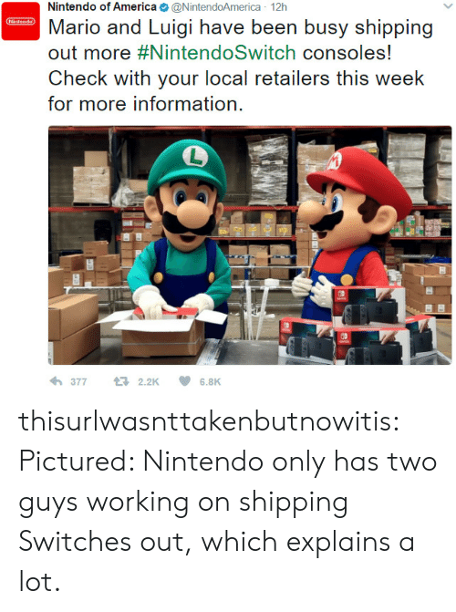 America, Nintendo, and Tumblr: Nintendo of America@NintendoAmerica 12h  intondo  Mario and Luigi have been busy shipping  out more #NintendoSwitch consoles!  Check with your local retailers this week  for more information.  377  t2.2K  6.8K thisurlwasnttakenbutnowitis: Pictured: Nintendo only has two guys working on shipping Switches out, which explains a lot.