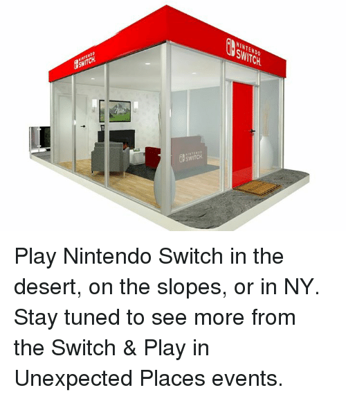 Unexpectable: NINTENDO  SWITCH Play Nintendo Switch in the desert, on the slopes, or in NY. Stay tuned to see more from the Switch & Play in Unexpected Places events.