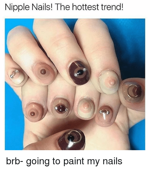 Memes Nails And Paint Nipple The Hottest Trend Brb