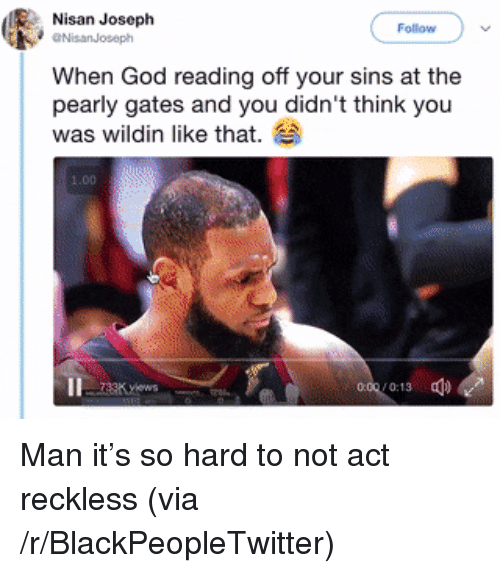 Blackpeopletwitter, God, and Wildin: Nisan Joseph  Follow  NisanJoseph  When God reading off your sins at the  pearly gates and you didn't think you  was wildin like that.  1.00 <p>Man it's so hard to not act reckless (via /r/BlackPeopleTwitter)</p>