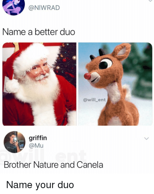 Memes, Nature, and 🤖: @NIWRAD  Name a better duo  @will ent  griffin  @Mu  Brother Nature and Canela Name your duo