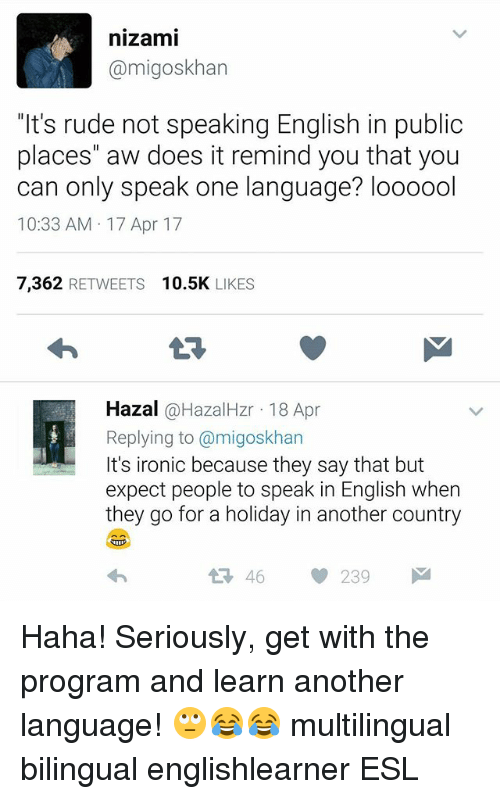 """Ironic, Memes, and Rude: nizami  @migoskhan  """"It's rude not speaking English in public  places"""" aw does it remind you that you  can only speak one language? loooool  10:33 AM 17 Apr 17  7,362 RETWEETS 10.5K LIKES  Hazal @HazalHzr 18 Apr  Replying to @migoskhan  It's ironic because they say that but  expect people to speak in English when  they go for a holiday in another country  46239 Haha! Seriously, get with the program and learn another language! 🙄😂😂 multilingual bilingual englishlearner ESL"""