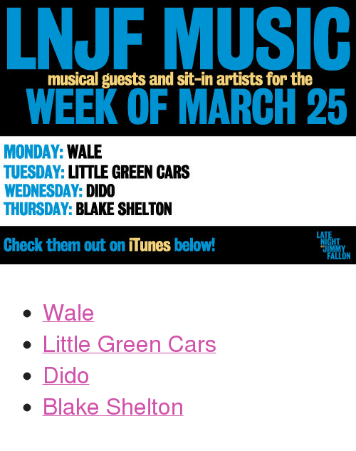 "Apple, Cars, and Click: NJF MUSIC  WEEK OF MARCH 25  musical guests and sit-in artists for the  MONDAY: WALE  TUESDAY: LITTLE GREEN CARS  WEDNESDAY: DIDO  THURSDAY: BLAKE SHELTON  Check them out on iTunes below!  HT <ul><li><a href=""http://click.linksynergy.com/fs-bin/stat?id=ph25hPjXdwc&offerid=146261&type=3&subid=0&tmpid=1826&RD_PARM1=https%253A%252F%252Fitunes.apple.com%252Fus%252Falbum%252Fbad-feat.-tiara-thomas-single%252Fid597079127%253Fuo%253D4%2526partnerId%253D30"" target=""_blank"">Wale</a></li> <li><a href=""http://click.linksynergy.com/fs-bin/stat?id=ph25hPjXdwc&offerid=146261&type=3&subid=0&tmpid=1826&RD_PARM1=https%253A%252F%252Fitunes.apple.com%252Fus%252Falbum%252Fthe-john-wayne-single%252Fid565698993%253Fuo%253D4%2526partnerId%253D30"" target=""_blank"">Little Green Cars</a></li> <li><a href=""http://click.linksynergy.com/fs-bin/stat?id=ph25hPjXdwc&offerid=146261&type=3&subid=0&tmpid=1826&RD_PARM1=https%253A%252F%252Fitunes.apple.com%252Fus%252Falbum%252Fgirl-who-got-away-deluxe-version%252Fid601454609%253Fuo%253D4%2526partnerId%253D30"" target=""_blank"">Dido</a></li> <li><a href=""http://click.linksynergy.com/fs-bin/stat?id=ph25hPjXdwc&offerid=146261&type=3&subid=0&tmpid=1826&RD_PARM1=https%253A%252F%252Fitunes.apple.com%252Fus%252Falbum%252Fbased-on-true-story...-deluxe%252Fid606057263%253Fuo%253D4%2526partnerId%253D30"" target=""_blank"">Blake Shelton</a></li> </ul>"