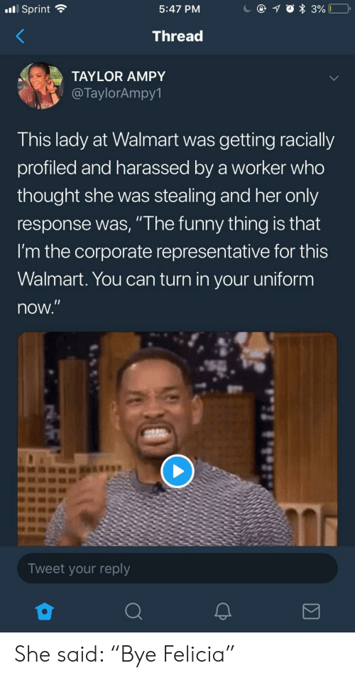 "Funny, Walmart, and Sprint: nl Sprint  5:47 PM  Thread  TAYLOR AMPY  @TaylorAmpy1  This lady at Walmart was getting racially  profiled and harassed by a worker who  thought she was stealing and her only  response was, "" he funny thing is that  I'm the corporate representative for this  Walmart. You can turn in your uniform  now  Tweet your reply She said: ""Bye Felicia"""