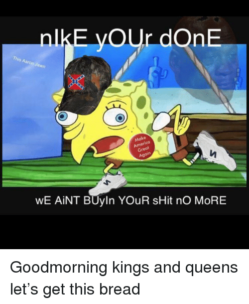 gre: nlkE yOUr dOnE  awn  08  at  Gre  WE AİNT BUyin YOUR sHit nO MORE Goodmorning kings and queens let's get this bread