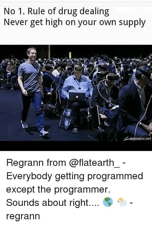Memes, Never, and Drug: No 1. Rule of drug dealing  Never get high on your own supply Regrann from @flatearth_ - Everybody getting programmed except the programmer. Sounds about right.... 🌎 🐑 - regrann