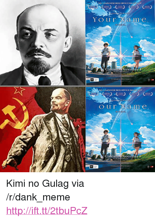 "gulag: NO.1 TAPANESE BOX OFFICE SMASHHIT!  Your ame  Cinemas December l  Oura m e  Ginemas Pecember <p>Kimi no Gulag via /r/dank_meme <a href=""http://ift.tt/2tbuPcZ"">http://ift.tt/2tbuPcZ</a></p>"