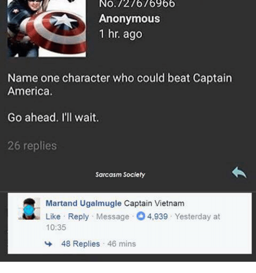 America, Anonymous, and Vietnam: No.127676966  Anonymous  1 hr. ago  Name one character who could beat Captain  America.  Go ahead. I'll wait.  26 replies  Sarcasm Society  Martand Ugalmugle Captain Vietnam  Like Reply Message 4,939 Yesterday at  10:35  48 Replies , 46 mins
