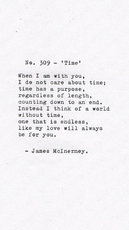 Love, Time, and World: No. 309'Time  When I am with you,  I do not care about time;  time has a purpose,  regardless of length,  counting down to an end.  Instead I think of a world  without time,  one that is endless,  like my love will always  be for you  - James McInerney