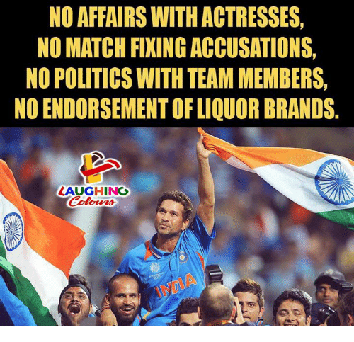 Politics, Match, and Indianpeoplefacebook: NO AFFAIRS WITH ACTRESSES  NO MATCH FIXING ACCUSATIONS  NO POLITICS WITH TEAM MEMBERS,  NO ENDORSEMENT OF LIQUOR BRANDS.  LAUGHING