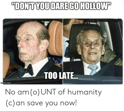 You Now: No am(o)UNT of humanity (c)an save you now!