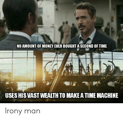 Amount: NO AMOUNT OF MONEY EVER BOUGHT A SECOND OF TIME  W/POTITE  IN  USES HIS VAST WEALTH TO MAKEA TIME MACHINE Irony man