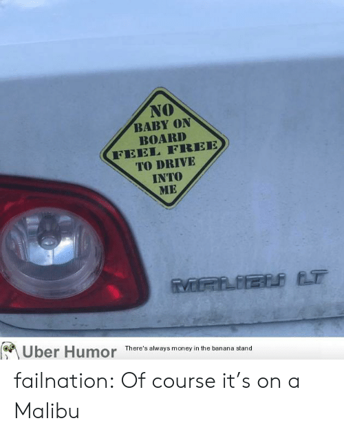 uber humor: NO  BABY ON  BOARD  FEEL FREE  TO DRIVE  INTO  ME  Uber Humor  There's always money in the banana stand failnation:  Of course it's on a Malibu