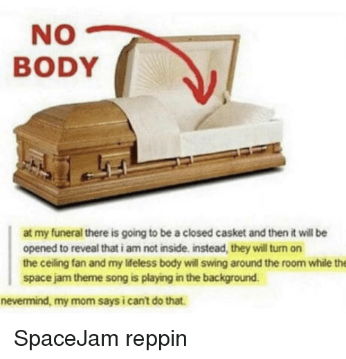 Space, Space Jam, and Mom: NO  BODY  at my funeral there is going to be a closed casket and then it will be  opened to reveal that i am not inside, instead, they will turn on  the ceiling fan and my ldeless body will swing around the room while the  space jam theme song is playing in the background  nevermind, my mom says i cant do that. SpaceJam reppin