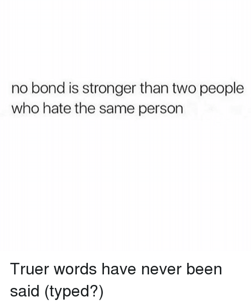 Girl Memes, Never, and Been: no bond is stronger than two people  who hate the same person Truer words have never been said (typed?)