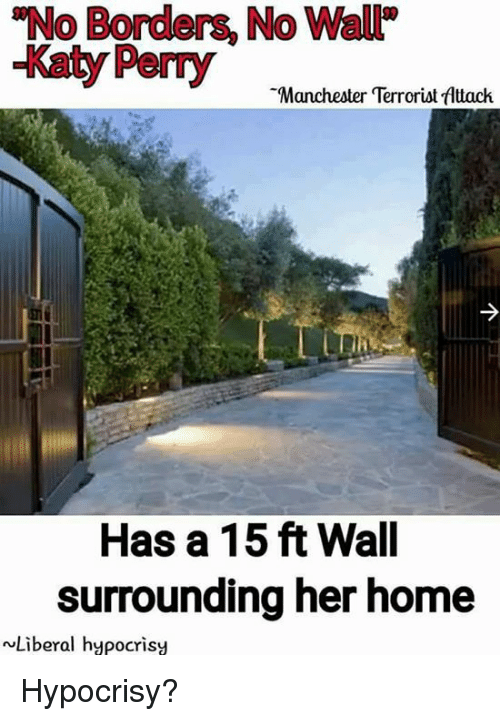 Katy Perry, Memes, and Home: No Borders, No Wal  -Katy Perry  Manchester Terrorist fAttack  Has a 15 ft Wall  surrounding her home  wLiberal hypocrisy Hypocrisy?