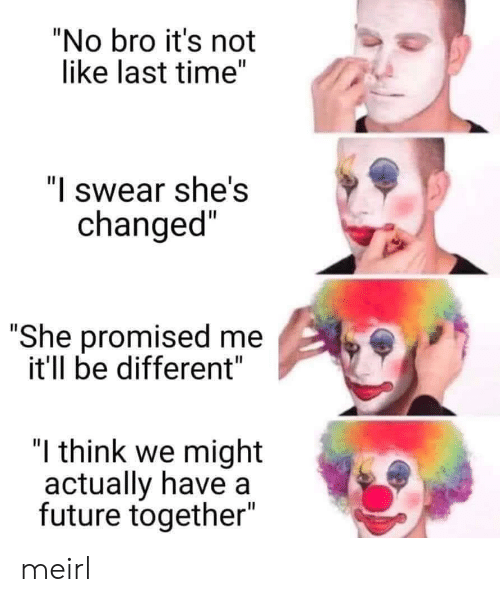 """Future, Time, and MeIRL: """"No bro it's not  like last time""""  """"I swear she's  changed""""  """"She promised me  it'll be different""""  """"I think we might  actually have a  future together""""  II meirl"""