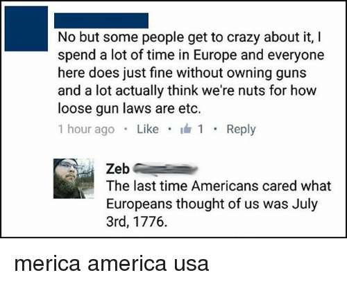 America, Crazy, and Memes: No but some people get to crazy about it, I  spend a lot of time in Europe and everyone  here does just fine without owning gun:s  and a lot actually think we're nuts for how  loose gun laws are etc.  1 hour ago . Like . 1 . Reply  Zeb  The last time Americans cared what  Europeans thought of us was July  3rd, 1776. merica america usa