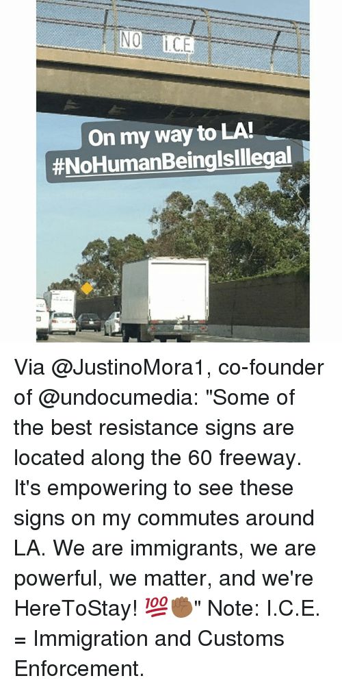 """Memes, Best, and Immigration: NO  CE  On my way to LA  Via @JustinoMora1, co-founder of @undocumedia: """"Some of the best resistance signs are located along the 60 freeway. It's empowering to see these signs on my commutes around LA. We are immigrants, we are powerful, we matter, and we're HereToStay! 💯✊🏾"""" Note: I.C.E. = Immigration and Customs Enforcement."""