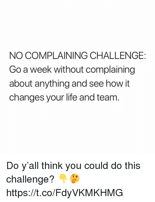 Life, How, and Team: NO COMPLAINING CHALLENGE:  Go a week without complaining  about anything and see how it  changes your life and team  0 Do y'all think you could do this challenge? 👇🤔 https://t.co/FdyVKMKHMG