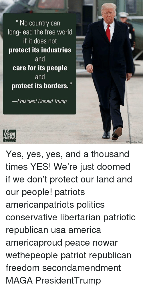 """the-free-world: No country can  long-lead the free world  If it does not  protect its industries  and  care for its people  and  protect its borders.""""  President Donald Trump  FOX  NEWS  AP Poto/Evan Vucci) Yes, yes, yes, and a thousand times YES! We're just doomed if we don't protect our land and our people! patriots americanpatriots politics conservative libertarian patriotic republican usa america americaproud peace nowar wethepeople patriot republican freedom secondamendment MAGA PresidentTrump"""
