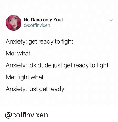 Dude, Anxiety, and Dank Memes: No Dana only Yuul  @coffinvixen  Anxiety: get ready to fight  Me: what  Anxiety: idk dude just get ready to fight  Me: fight what  Anxiety: just get ready @coffinvixen