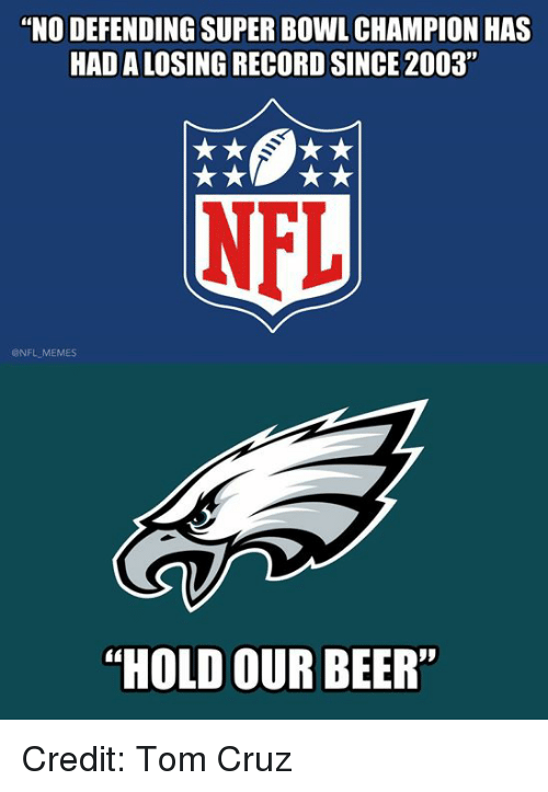 "Beer, Memes, and Nfl: ""NO DEFENDING SUPER BOWL CHAMPION HAS  HAD A LOSING RECORD SINCE 2003""  NFL  @NFL MEMES  ""HOLD OUR BEER Credit: Tom Cruz"