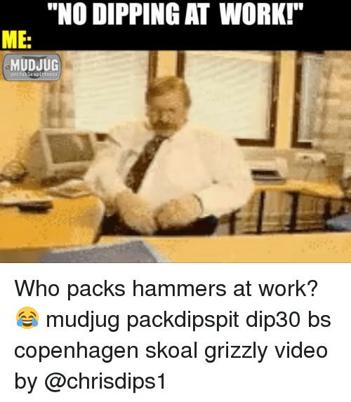 """Memes, Work, and Video: """"NO DIPPING AT WORK!""""  ME  MUDJUG  portable spittoons Who packs hammers at work?😂 mudjug packdipspit dip30 bs copenhagen skoal grizzly video by @chrisdips1"""