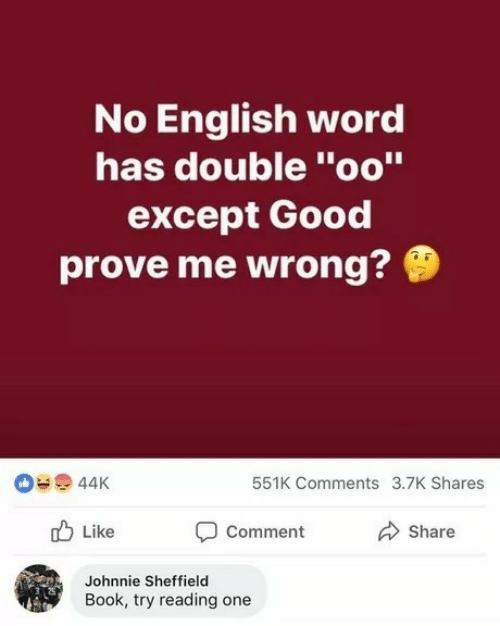 "Book, Good, and Word: No English word  has double ""oo""  except Good  prove me wrong?  44K  551K Comments 3.7K Shares  Comment  Like  Share  Johnnie Sheffield  Book, try reading one"