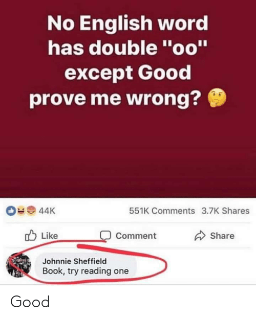"Book, Good, and Word: No English word  has double ""oo""  except Good  prove me wrong?  44K  551K Comments 3.7K Shares  Like  Share  Comment  Johnnie Sheffield  Book, try reading Good"