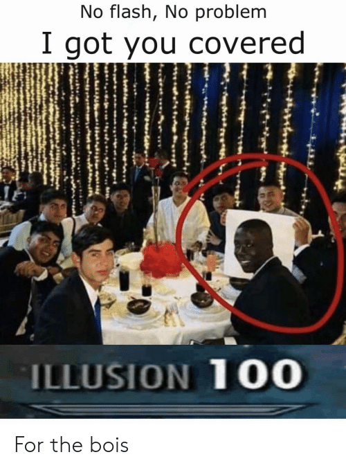 Flash, Got, and You: No flash, No problem  I got you covered  ILLUSION 100 For the bois