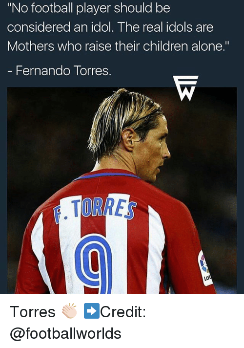 """idole: """"No football player should be  considered an idol. The real idols are  Mothers who raise their children alone.""""  - Fernando Torres.  TORRE Torres 👏🏻 ➡️Credit: @footballworlds"""
