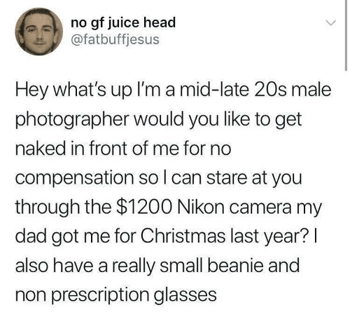 beanie: no gf juice head  @fatbuffjesus  Hey what's up I'm a mid-late 20s male  photographer would you like to get  naked in front of me for no  compensation so l can stare at you  through the $1200 Nikon camera my  dad got me for Christmas last year?l  also have a really small beanie and  non prescription glasses
