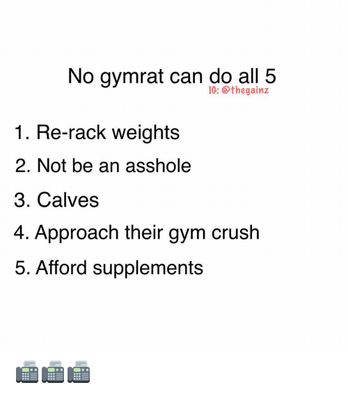 Crush, Gym, and Memes: No gymrat can do all 5  10: @thegainz  1. Re-rack weights  2. Not be an asshole  3. Calves  4. Approach their gym crush  5. Afford supplements 📠📠📠