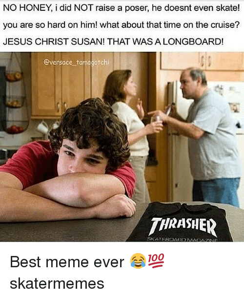 Jesus, Meme, and Versace: NO HONEY, i did NOT raise a poser, he doesnt even skate!  you are so hard on him! what about that time on the cruise?  JESUS CHRIST SUSAN! THAT WAS A LONGBOARD!  @versace tamagotchi  THRASHER  SKATEBOARDM  AGAZNE Best meme ever 😂💯 skatermemes