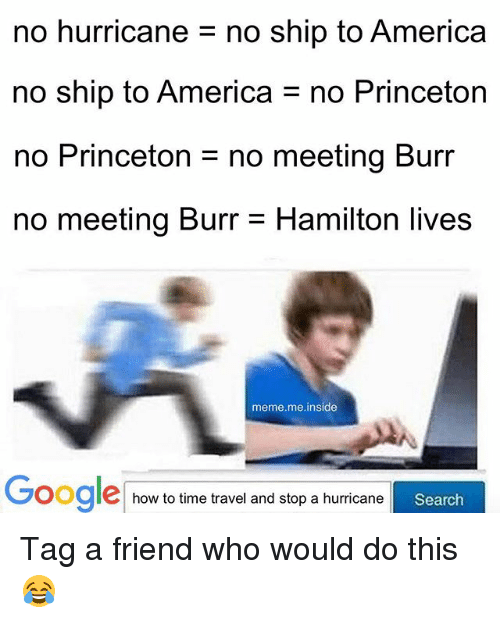 America, Meme, and Memes: no hurricane no ship to America  no ship to America no Princeton  no Princeton = no meeting Burr  no meeting Burr- Hamilton lives  meme.me.inside  G  Oogle how to time travel and stop ah  oogleo to tie travel and stop a hurricane  urricane  Search Tag a friend who would do this 😂