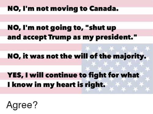 """Memes, Shut Up, and Canada: No, I'm not moving to Canada.  No, I'm not going to  shut up  and accept Trump as my president.""""  NO, it was not the will of the majority.  YES, I will continue to fight for what  I know in my heart is right. Agree?"""