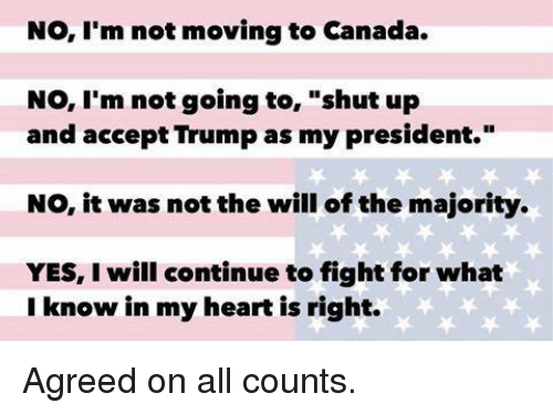 """Memes, Shut Up, and Canada: No, I'm not moving to Canada.  No, I'm not going to  shut up  and accept Trump as my president.""""  NO, it was not the will of the majority.  YES, will continue to fight for what  I know in my heart is right. Agreed on all counts."""