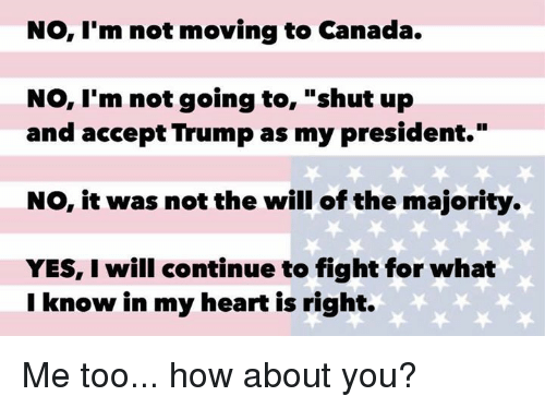"""Memes, Shut Up, and Canada: No, I'm not moving to Canada.  No, I'm not going to  shut up  and accept Trump as my president.""""  NO, it was not the will of the majority.  YES, I will continue to fight for what  I know in my heart is right. Me too... how about you?"""