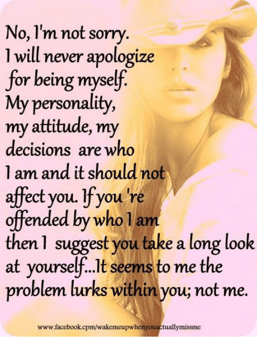 Youre Offended: No, I'm not sorry  1 will never apologize  for being myself  My personality,  my attitude, my  decisions are who  1 am and it should not  affect you. If you're  offended by who la  then 1 suggest you take a long look  at yourse  seems to me the  problem turks withinyou not me.  www.facebook cpm/wakemeupwhenyouactuallymissme
