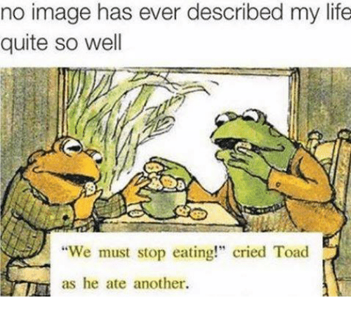 """Toade: no image has ever described my life  quite so well  """"We must stop eating!"""" cried Toad  as he ate another."""