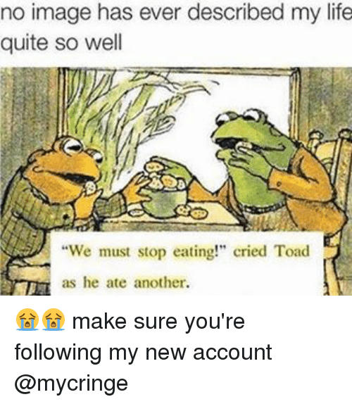 """Toade: no image has ever described my life  quite so well  """"We must stop eating!"""" cried Toad  as he ate another. 😭😭 make sure you're following my new account @mycringe"""