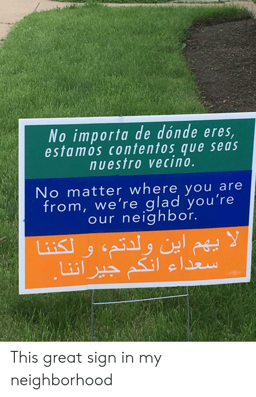 Que, Sign In, and You: No importa de dónde eres  estamos contentos que seas  nuestro vecino.  No matter where you are  from, we're glad you're  our neighbor. This great sign in my neighborhood