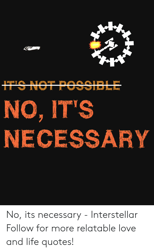 Interstellar: NO, IT'S  NECESSARY No, its necessary  - Interstellar   Follow for more relatable love and life quotes!