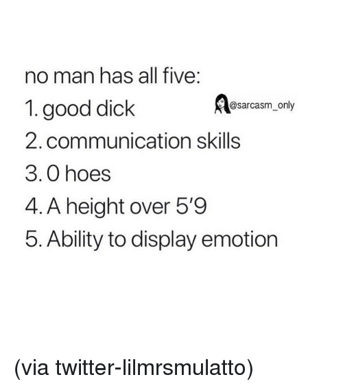 Funny, Hoes, and Memes: no man has all five:  1. good dick  2. communication skills  3.0 hoes  4. A height over 5'9  5. Ability to display emotion  @sarcasm only (via twitter-lilmrsmulatto)